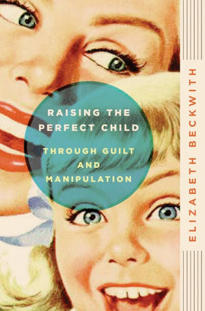 """Raising the Perfect Child Through Guilt and Manipulation"" by Elizabeth Beck. Harper Paperbacks, $15."